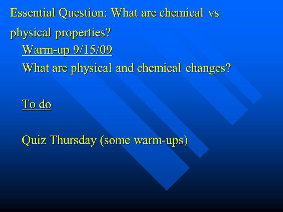 Essential Question: What are chemical vs physical properties? Warm-up 9/15/09 What are physical and chemical changes? To do Quiz Thursday (some warm-u