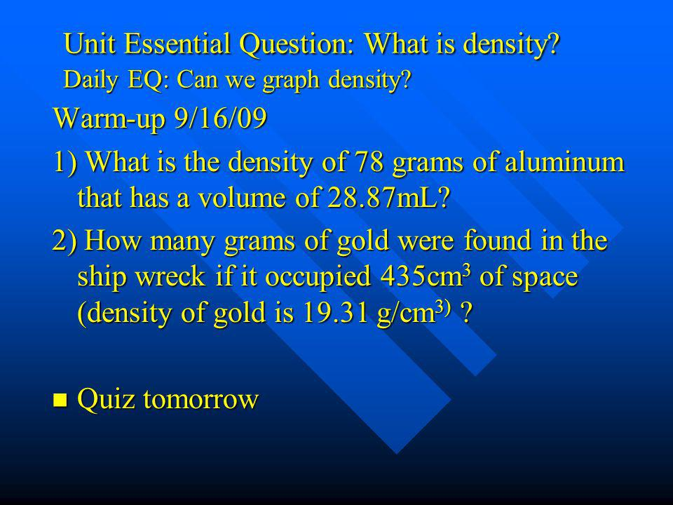 Unit Essential Question: What is density? Daily EQ: Can we graph density? Warm-up 9/16/09 1) What is the density of 78 grams of aluminum that has a vo