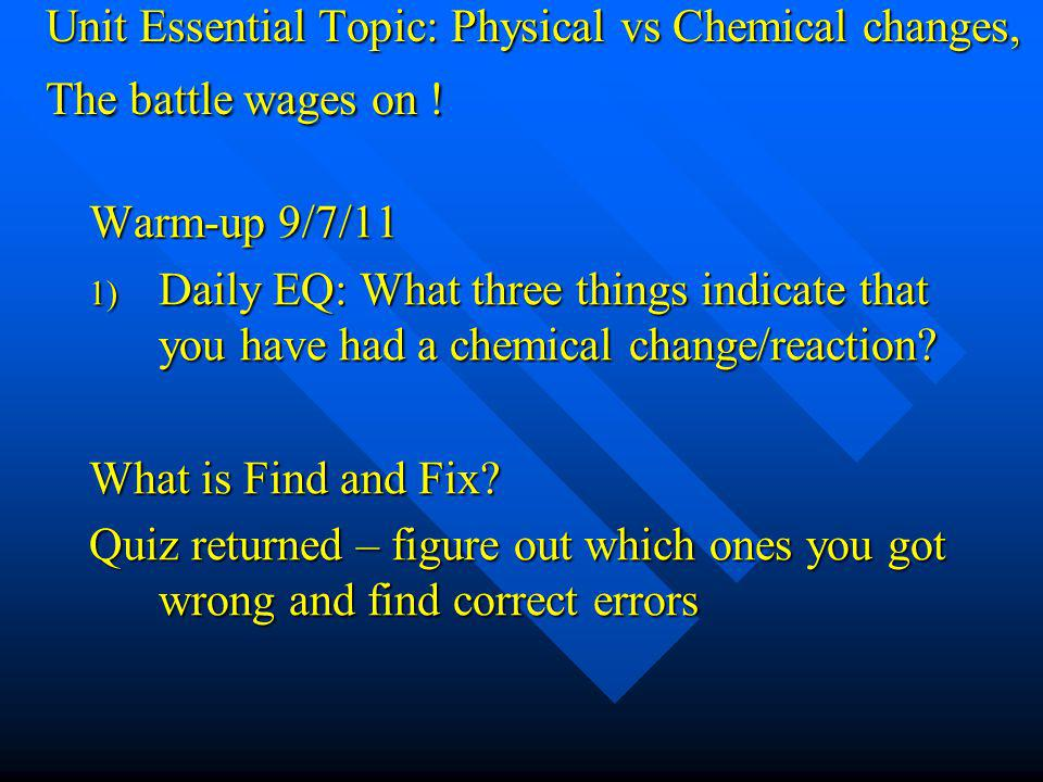 Unit Essential Topic: Physical vs Chemical changes, The battle wages on ! Warm-up 9/7/11 1) Daily EQ: What three things indicate that you have had a c