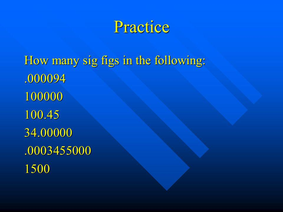 Practice How many sig figs in the following:.000094100000100.4534.00000.00034550001500