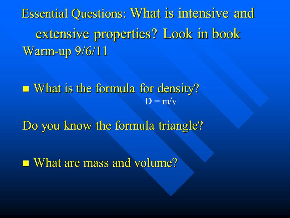 Essential Questions: What is intensive and extensive properties? Look in book Warm-up 9/6/11 What is the formula for density? What is the formula for