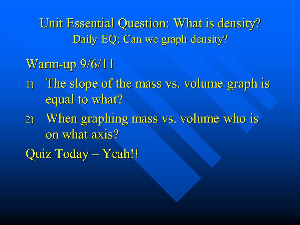 Unit Essential Question: What is density? Daily EQ: Can we graph density? Warm-up 9/6/11 1) The slope of the mass vs. volume graph is equal to what? 2