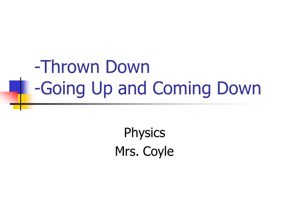 -Thrown Down -Going Up and Coming Down Physics Mrs. Coyle