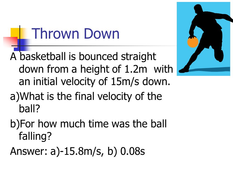 Thrown Down A basketball is bounced straight down from a height of 1.2m with an initial velocity of 15m/s down.