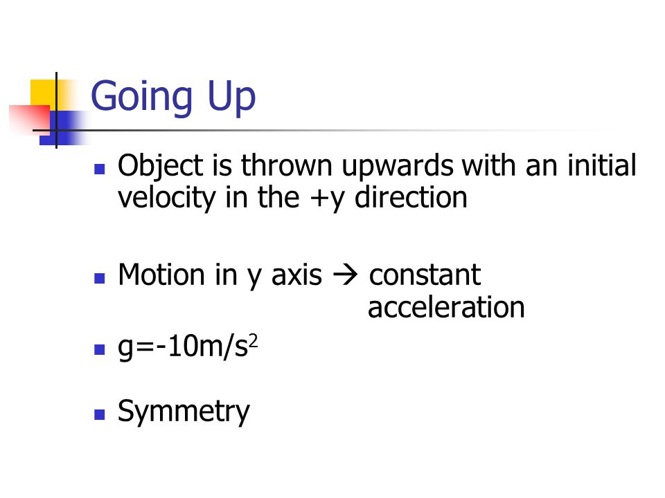 Going Up Object is thrown upwards with an initial velocity in the +y direction Motion in y axis  constant acceleration g=-10m/s 2 Symmetry