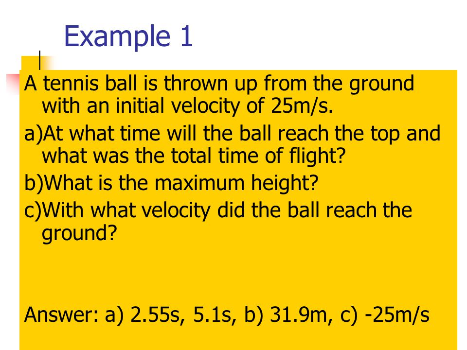 Example 1 A tennis ball is thrown up from the ground with an initial velocity of 25m/s.
