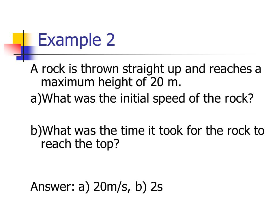 Example 2 A rock is thrown straight up and reaches a maximum height of 20 m.
