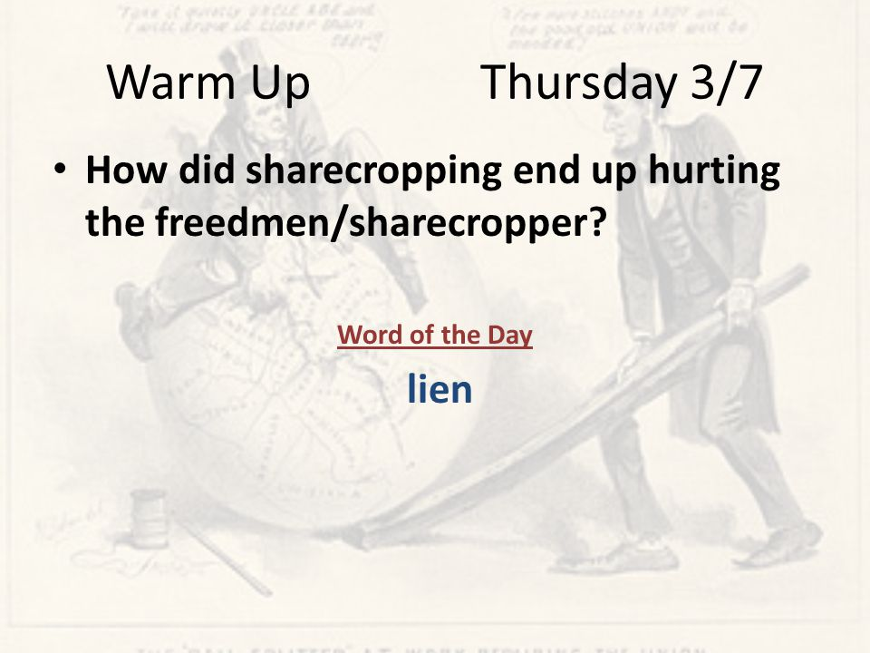 Warm Up Thursday 3/7 How did sharecropping end up hurting the freedmen/sharecropper.