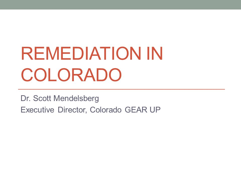 REMEDIATION IN COLORADO Dr. Scott Mendelsberg Executive Director, Colorado GEAR UP