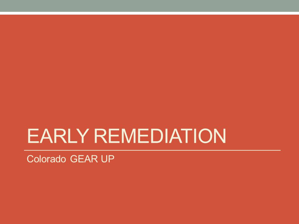 EARLY REMEDIATION Colorado GEAR UP