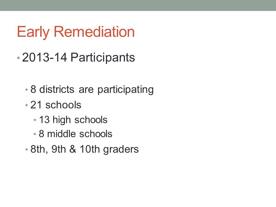 Early Remediation 2013-14 Participants 8 districts are participating 21 schools 13 high schools 8 middle schools 8th, 9th & 10th graders