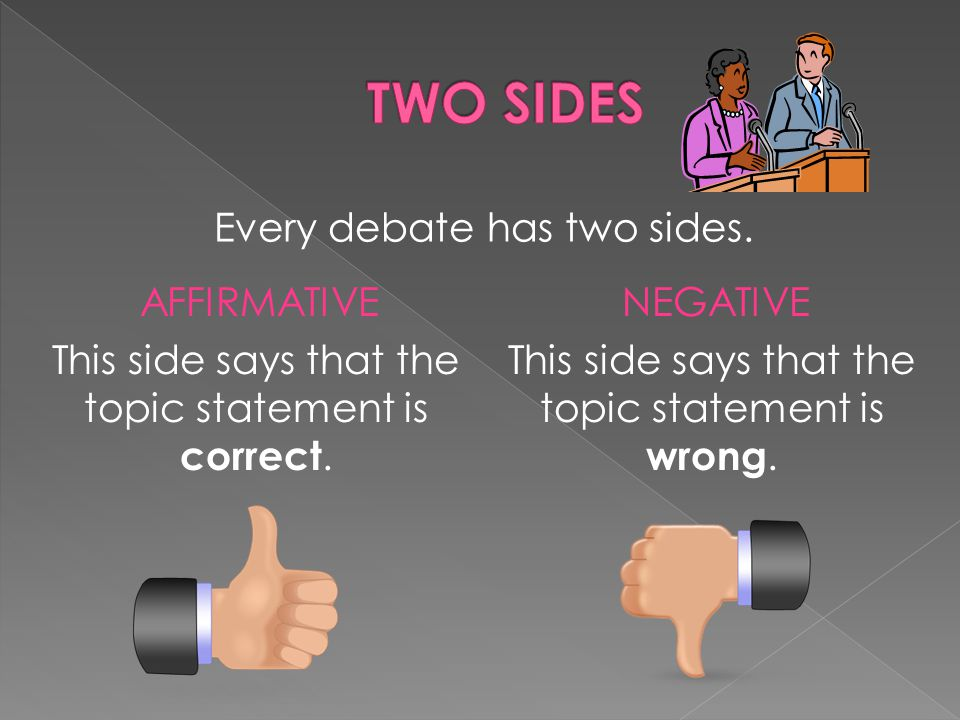 Every debate has two sides. AFFIRMATIVE This side says that the topic statement is correct.