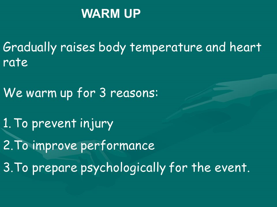 WARM UP Gradually raises body temperature and heart rate We warm up for 3 reasons: 1.To prevent injury 2.To improve performance 3.To prepare psychologically for the event.