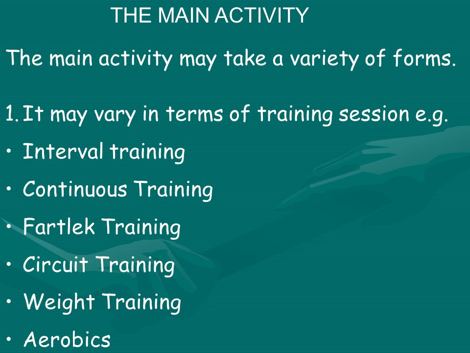 THE MAIN ACTIVITY The main activity may take a variety of forms. 1.It may vary in terms of training session e.g. Interval training Continuous Training