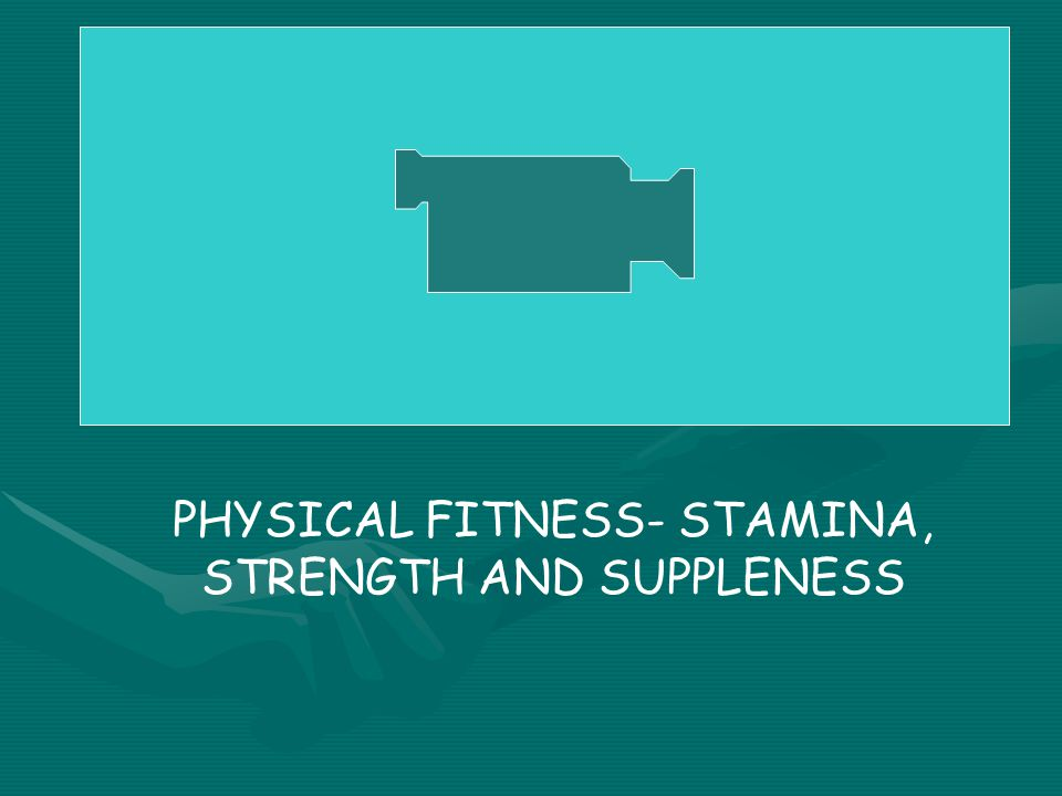 PHYSICAL FITNESS- STAMINA, STRENGTH AND SUPPLENESS