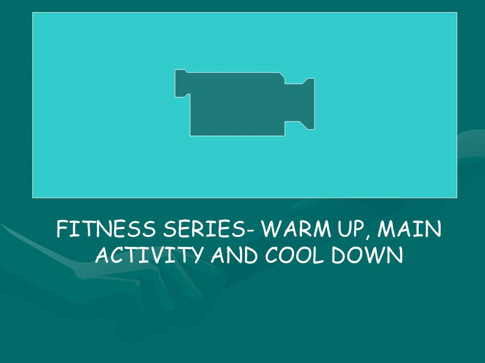 FITNESS SERIES- WARM UP, MAIN ACTIVITY AND COOL DOWN