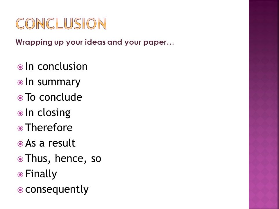 Wrapping up your ideas and your paper…  In conclusion  In summary  To conclude  In closing  Therefore  As a result  Thus, hence, so  Finally  consequently