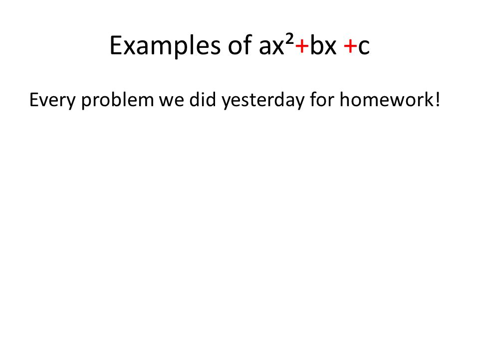 Examples of ax²+bx +c Every problem we did yesterday for homework!