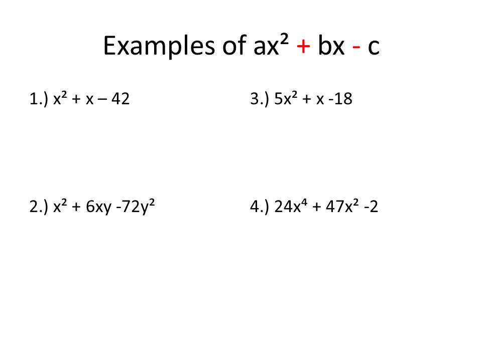 Examples of ax² + bx - c 1.) x² + x – 42 2.) x² + 6xy -72y² 3.) 5x² + x -18 4.) 24x⁴ + 47x² -2