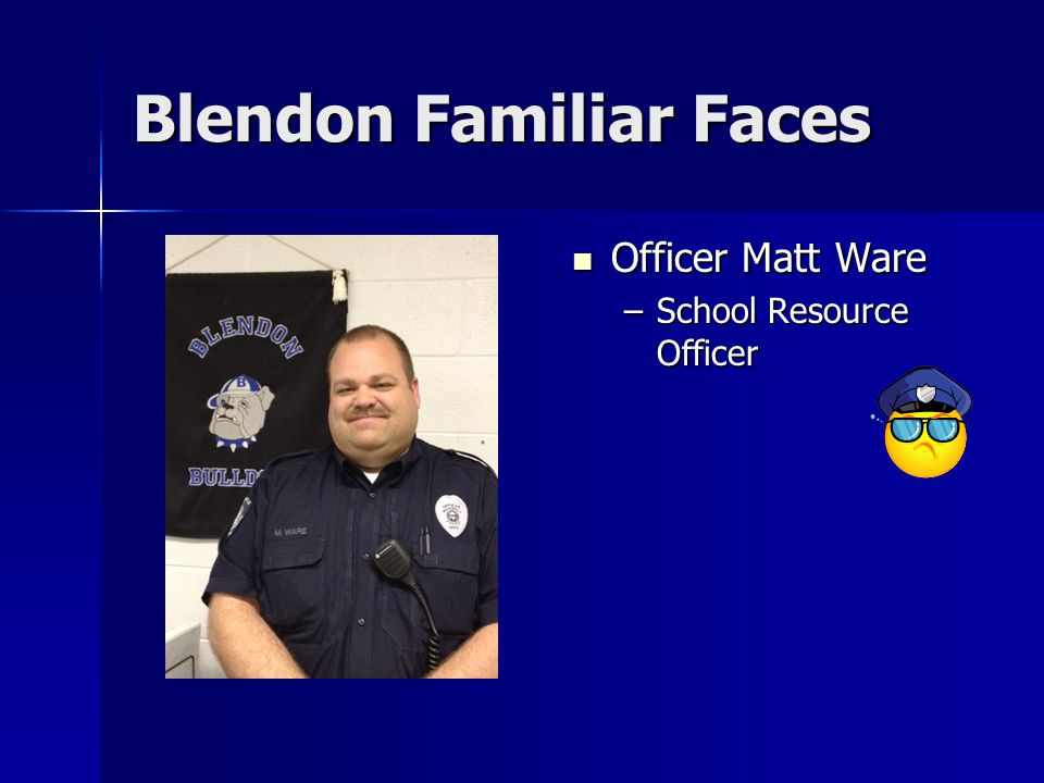 Blendon Familiar Faces Officer Matt Ware Officer Matt Ware –School Resource Officer