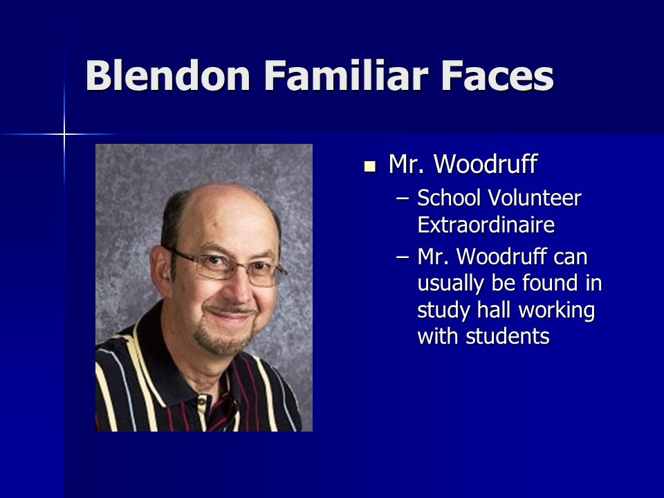 Blendon Familiar Faces Mr. Woodruff Mr. Woodruff –School Volunteer Extraordinaire –Mr.