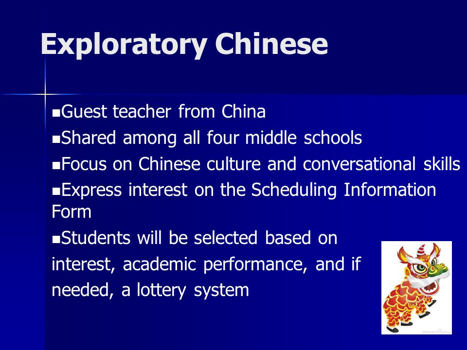 Exploratory Chinese Guest teacher from China Shared among all four middle schools Focus on Chinese culture and conversational skills Express interest on the Scheduling Information Form Students will be selected based on interest, academic performance, and if needed, a lottery system