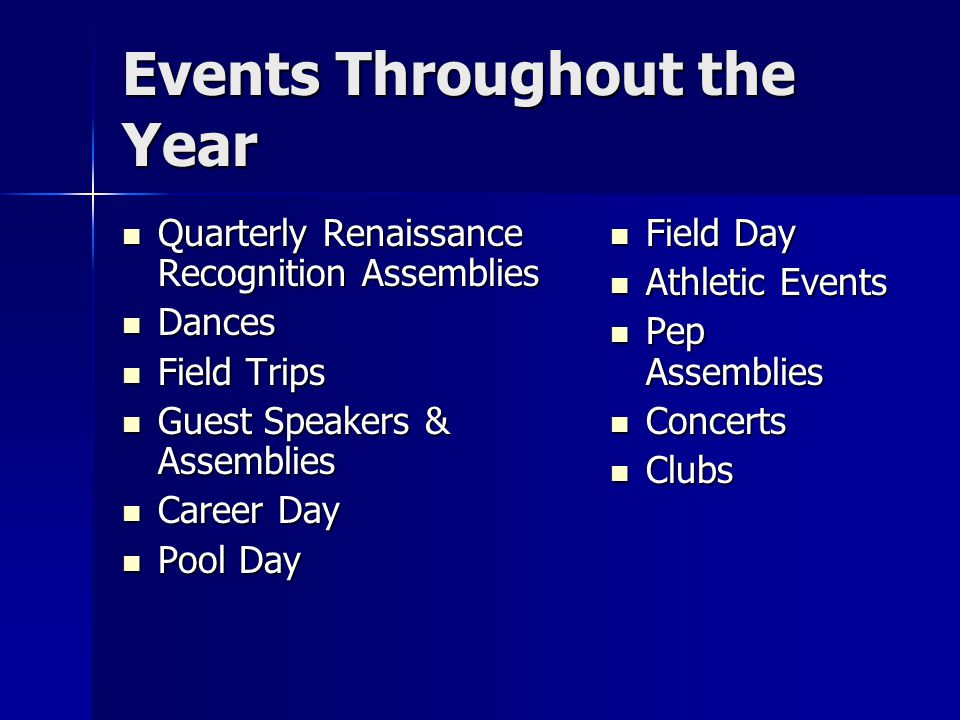 Events Throughout the Year Quarterly Renaissance Recognition Assemblies Quarterly Renaissance Recognition Assemblies Dances Dances Field Trips Field Trips Guest Speakers & Assemblies Guest Speakers & Assemblies Career Day Career Day Pool Day Pool Day Field Day Field Day Athletic Events Athletic Events Pep Assemblies Pep Assemblies Concerts Concerts Clubs Clubs
