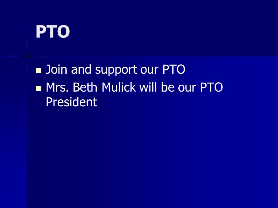 PTO Join and support our PTO Mrs. Beth Mulick will be our PTO President