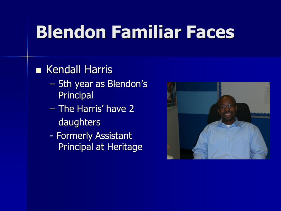 Blendon Familiar Faces Kendall Harris Kendall Harris –5th year as Blendon's Principal –The Harris' have 2 daughters - Formerly Assistant Principal at Heritage