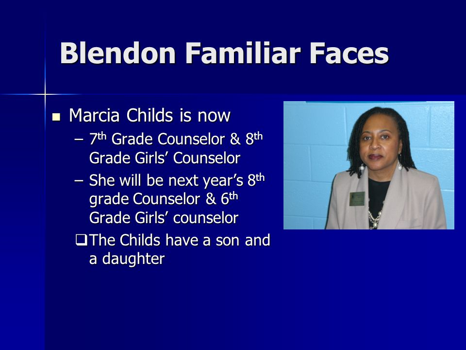 Blendon Familiar Faces Marcia Childs is now Marcia Childs is now –7 th Grade Counselor & 8 th Grade Girls' Counselor –She will be next year's 8 th grade Counselor & 6 th Grade Girls' counselor  The Childs have a son and a daughter