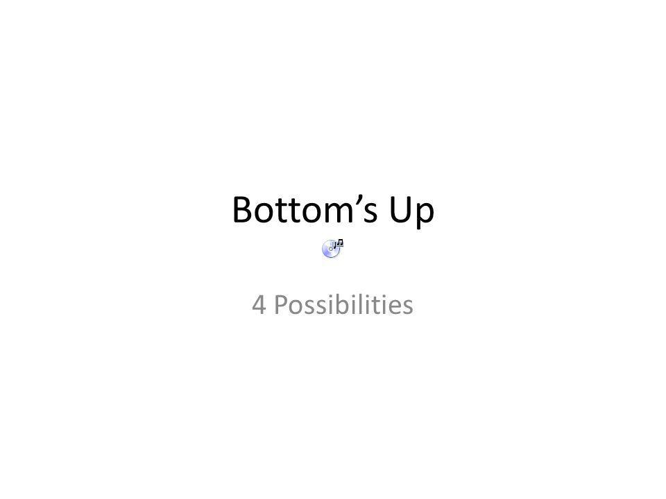 Bottom's Up 4 Possibilities