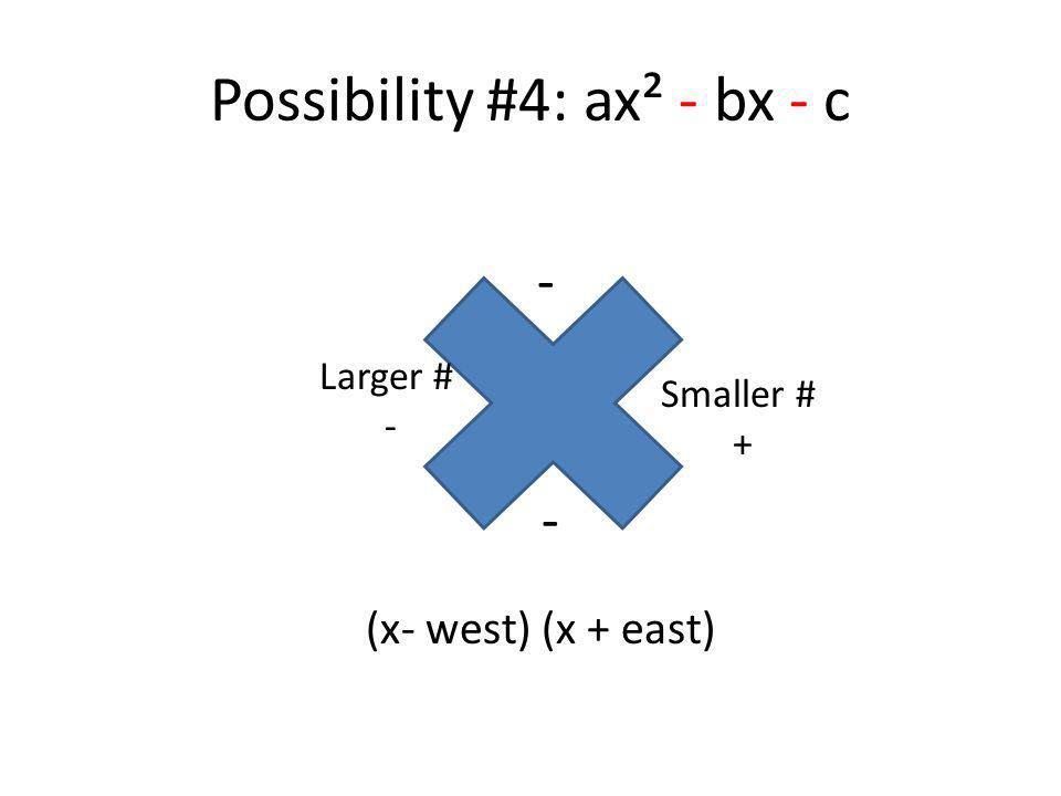 Possibility #4: ax² - bx - c (x- west) (x + east) - Larger # - Smaller # + -