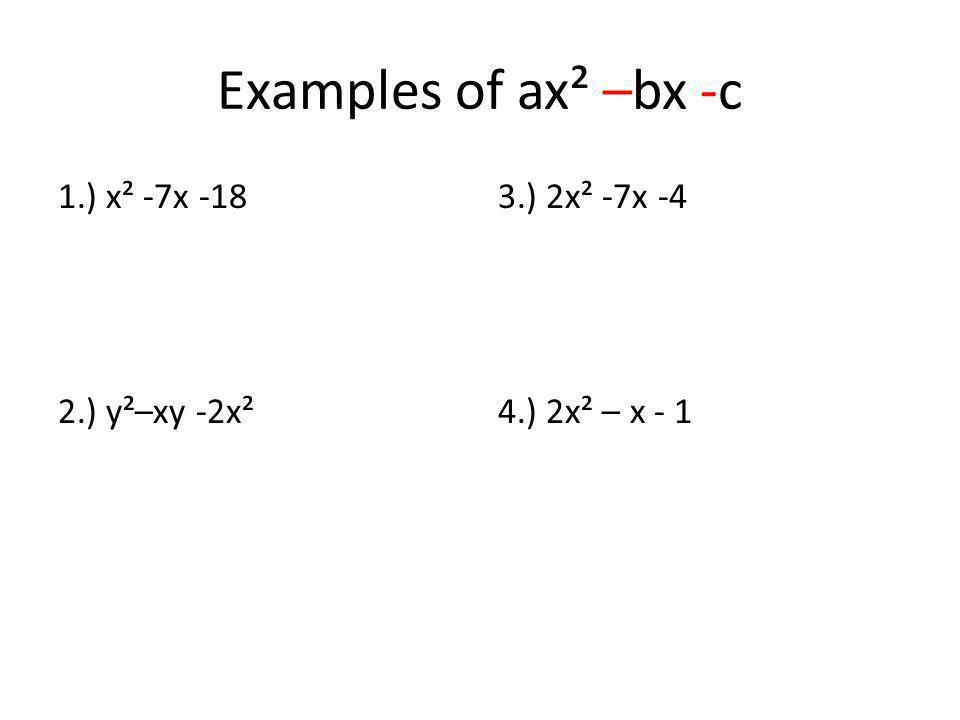 Examples of ax² –bx -c 1.) x² -7x -18 2.) y²–xy -2x² 3.) 2x² -7x -4 4.) 2x² – x - 1