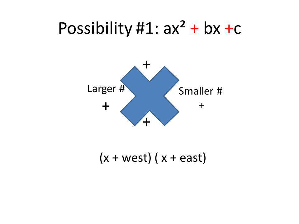 Possibility #1: ax² + bx +c (x + west) ( x + east) Larger # + Smaller # + + +