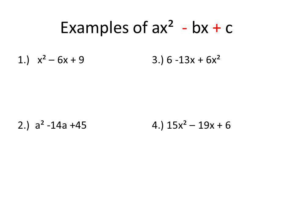 Examples of ax² - bx + c 1.) x² – 6x + 9 2.) a² -14a +45 3.) 6 -13x + 6x² 4.) 15x² – 19x + 6