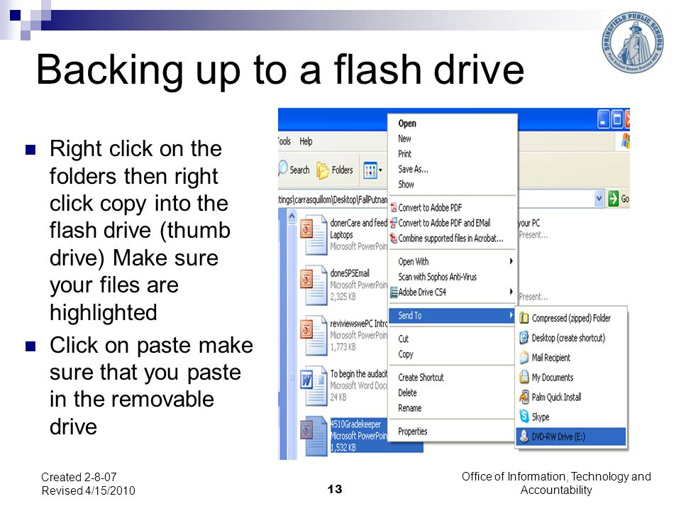 Office of Information, Technology and Accountability Backing up to a flash drive Right click on the folders then right click copy into the flash drive (thumb drive) Make sure your files are highlighted Click on paste make sure that you paste in the removable drive Created 2-8-07 Revised 4/15/2010 13
