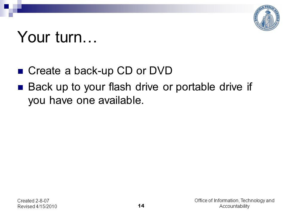 Office of Information, Technology and Accountability Your turn… Create a back-up CD or DVD Back up to your flash drive or portable drive if you have one available.