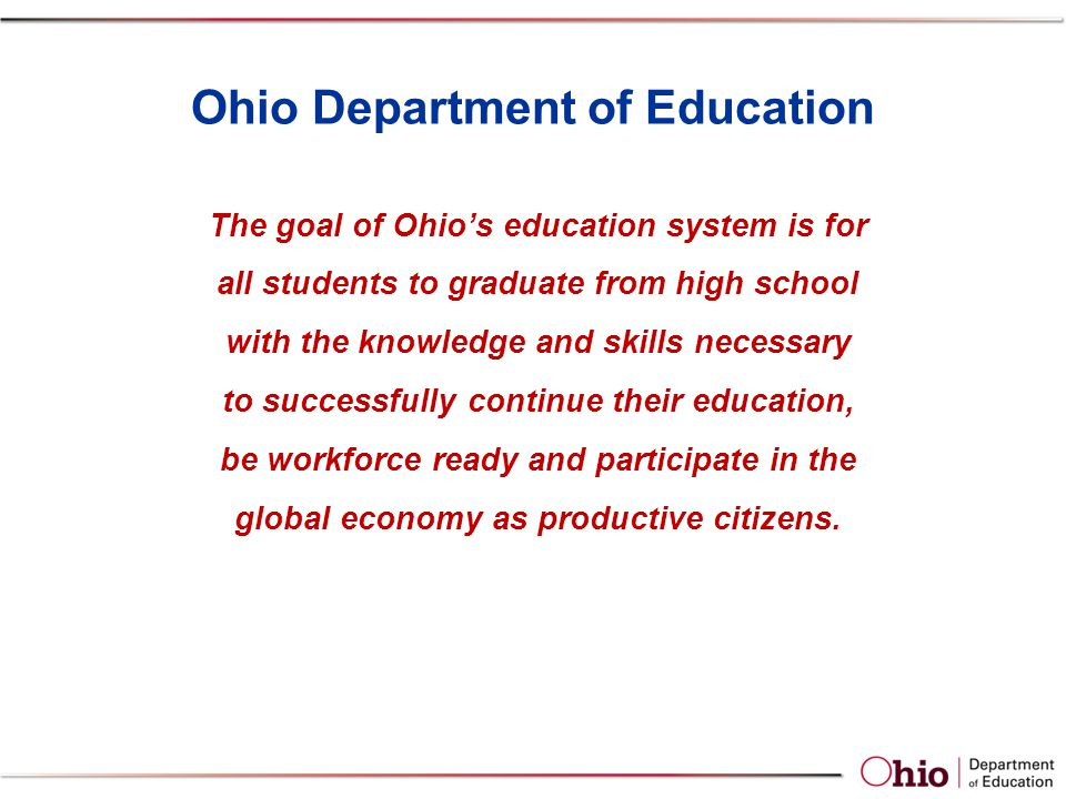 Ohio Department of Education The goal of Ohio's education system is for all students to graduate from high school with the knowledge and skills necessary to successfully continue their education, be workforce ready and participate in the global economy as productive citizens.