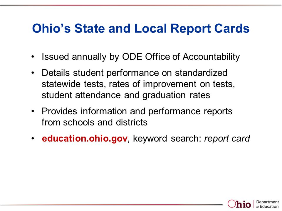 Ohio's State and Local Report Cards Issued annually by ODE Office of Accountability Details student performance on standardized statewide tests, rates of improvement on tests, student attendance and graduation rates Provides information and performance reports from schools and districts education.ohio.gov, keyword search: report card