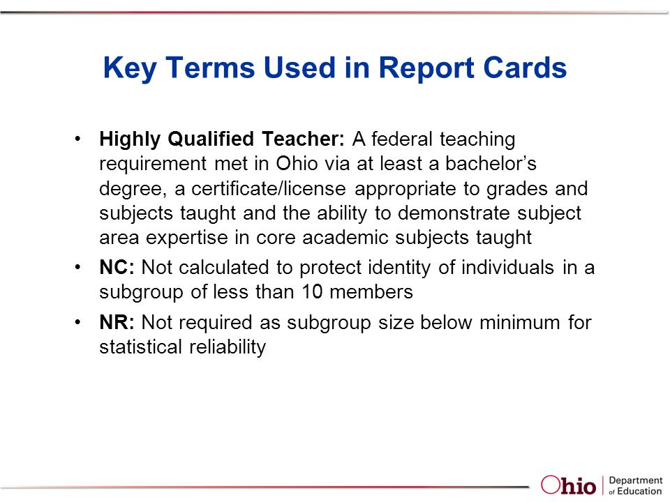 Key Terms Used in Report Cards Highly Qualified Teacher: A federal teaching requirement met in Ohio via at least a bachelor's degree, a certificate/license appropriate to grades and subjects taught and the ability to demonstrate subject area expertise in core academic subjects taught NC: Not calculated to protect identity of individuals in a subgroup of less than 10 members NR: Not required as subgroup size below minimum for statistical reliability