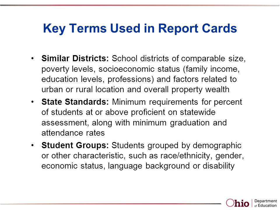 Key Terms Used in Report Cards Similar Districts: School districts of comparable size, poverty levels, socioeconomic status (family income, education levels, professions) and factors related to urban or rural location and overall property wealth State Standards: Minimum requirements for percent of students at or above proficient on statewide assessment, along with minimum graduation and attendance rates Student Groups: Students grouped by demographic or other characteristic, such as race/ethnicity, gender, economic status, language background or disability