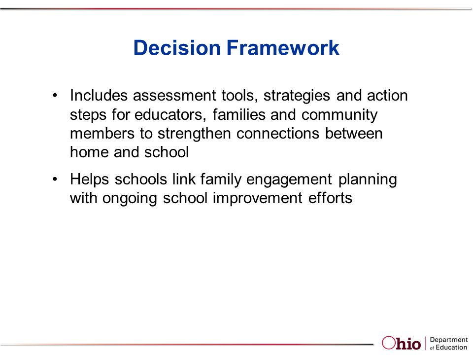 Decision Framework Includes assessment tools, strategies and action steps for educators, families and community members to strengthen connections between home and school Helps schools link family engagement planning with ongoing school improvement efforts