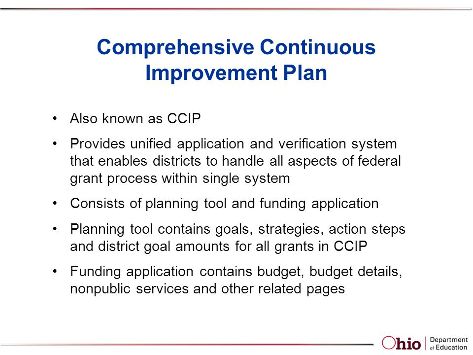 Comprehensive Continuous Improvement Plan Also known as CCIP Provides unified application and verification system that enables districts to handle all aspects of federal grant process within single system Consists of planning tool and funding application Planning tool contains goals, strategies, action steps and district goal amounts for all grants in CCIP Funding application contains budget, budget details, nonpublic services and other related pages