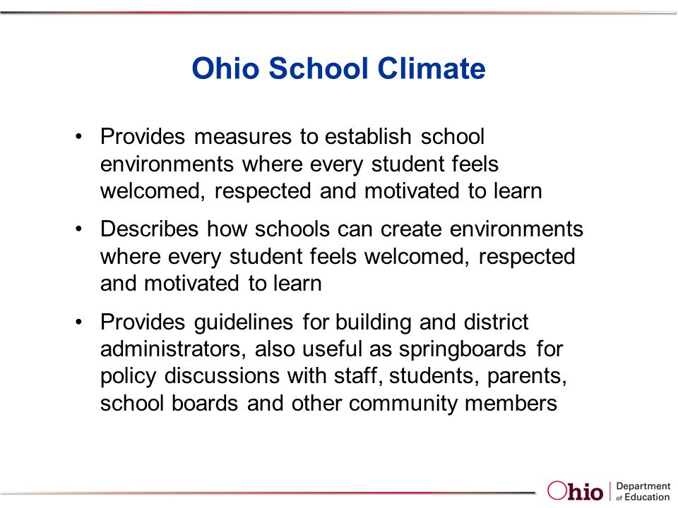 Ohio School Climate Provides measures to establish school environments where every student feels welcomed, respected and motivated to learn Describes how schools can create environments where every student feels welcomed, respected and motivated to learn Provides guidelines for building and district administrators, also useful as springboards for policy discussions with staff, students, parents, school boards and other community members
