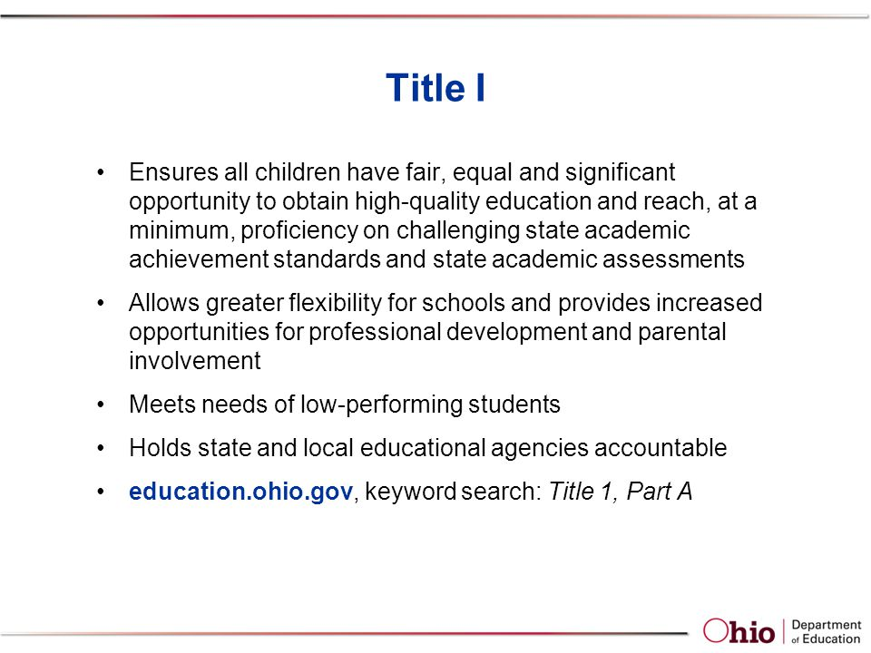 Title I Ensures all children have fair, equal and significant opportunity to obtain high-quality education and reach, at a minimum, proficiency on challenging state academic achievement standards and state academic assessments Allows greater flexibility for schools and provides increased opportunities for professional development and parental involvement Meets needs of low-performing students Holds state and local educational agencies accountable education.ohio.gov, keyword search: Title 1, Part A