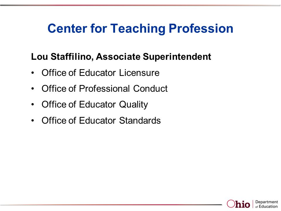 Center for Teaching Profession Lou Staffilino, Associate Superintendent Office of Educator Licensure Office of Professional Conduct Office of Educator Quality Office of Educator Standards