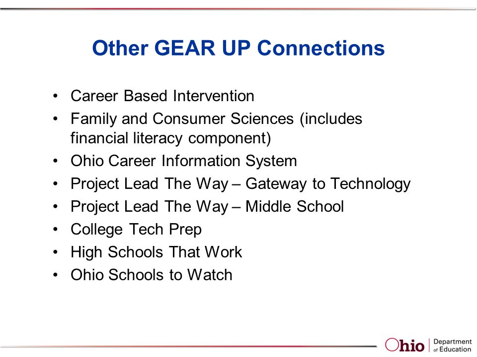Other GEAR UP Connections Career Based Intervention Family and Consumer Sciences (includes financial literacy component) Ohio Career Information System Project Lead The Way – Gateway to Technology Project Lead The Way – Middle School College Tech Prep High Schools That Work Ohio Schools to Watch
