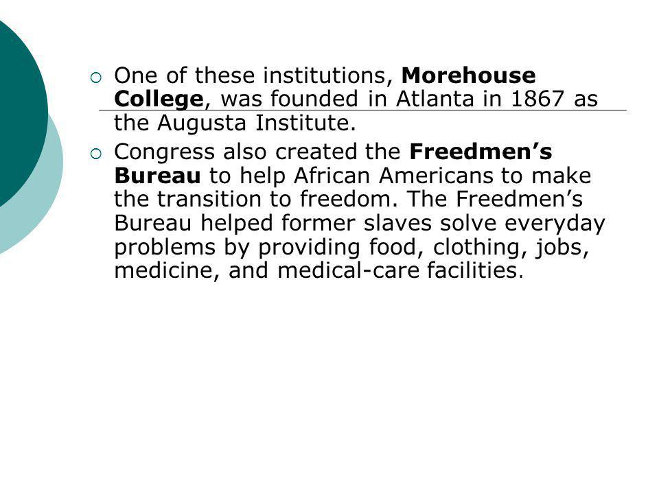  One of these institutions, Morehouse College, was founded in Atlanta in 1867 as the Augusta Institute.  Congress also created the Freedmen's Bureau