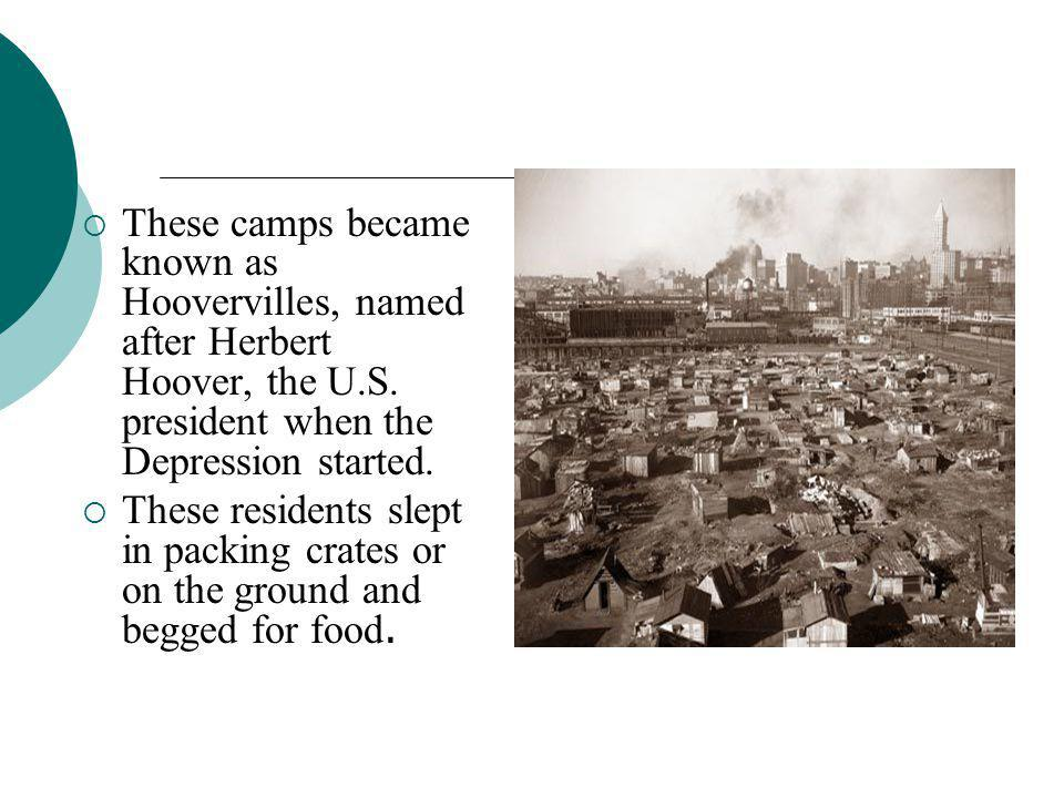 These camps became known as Hoovervilles, named after Herbert Hoover, the U.S. president when the Depression started.  These residents slept in pac
