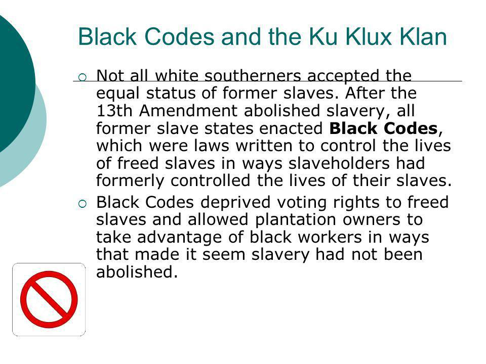 Black Codes and the Ku Klux Klan  Not all white southerners accepted the equal status of former slaves. After the 13th Amendment abolished slavery, a